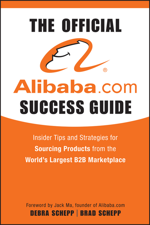 Brad Schepp The Official Alibaba.com Success Guide. Insider Tips and Strategies for Sourcing Products from the World's Largest B2B Marketplace your official america online