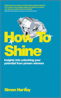 Simon  Hartley - How To Shine. Insights into unlocking your potential from proven winners