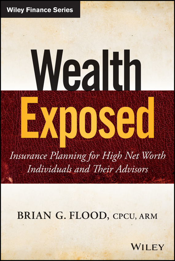Brian Flood G. Wealth Exposed. Insurance Planning for High Net Worth Individuals and Their Advisors tim kochis managing concentrated stock wealth an advisor s guide to building customized solutions