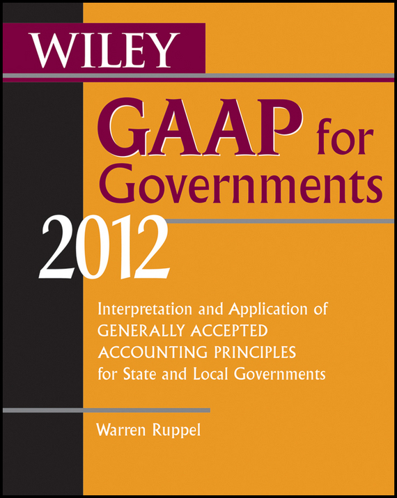 Warren Ruppel Wiley GAAP for Governments 2012. Interpretation and Application of Generally Accepted Accounting Principles for State and Local Governments wiley gaap 2000 for windows interpretation and application of generally accepted accounting principles network edition