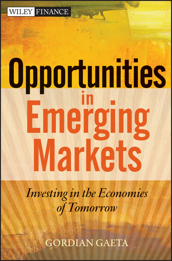 Gordian Gaeta Opportunities in Emerging Markets. Investing in the Economies of Tomorrow wendy patton making hard cash in a soft real estate market find the next high growth emerging markets buy new construction at big discounts uncover hidden properties raise private funds when bank lending is tight