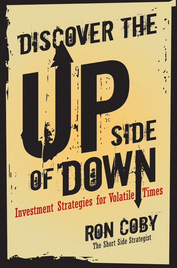 Ron Coby Discover the Upside of Down. Investment Strategies for Volatile Times edgar iii wachenheim common stocks and common sense the strategies analyses decisions and emotions of a particularly successful value investor