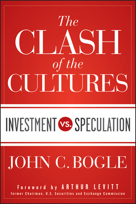 John Bogle C. The Clash of the Cultures. Investment vs. Speculation kenneth rosen d investing in income properties the big six formula for achieving wealth in real estate