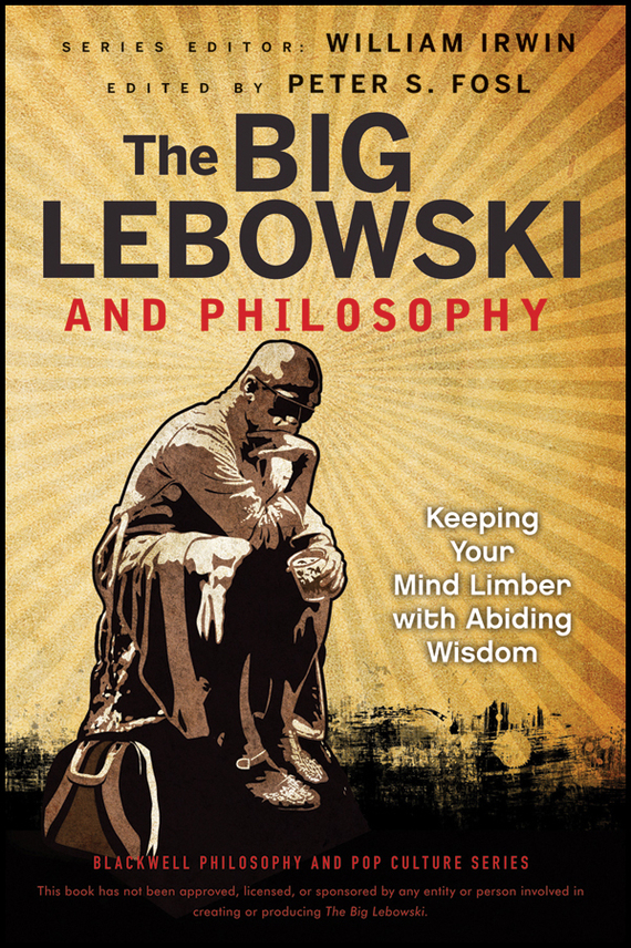 William Irwin The Big Lebowski and Philosophy. Keeping Your Mind Limber with Abiding Wisdom william irwin heroes and philosophy buy the book save the world isbn 9780470730379