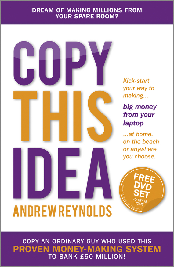 Andrew  Reynolds Copy This Idea. Kick-start Your Way to Making Big Money from Your Laptop at Home, on the Beach, or Anywhere you Choose ned davis being right or making money page 5