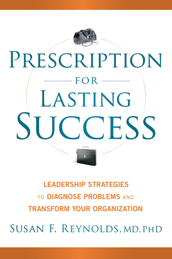 Susan  Reynolds Prescription for Lasting Success. Leadership Strategies to Diagnose Problems and Transform Your Organization nigel nicholson the i of leadership strategies for seeing being and doing