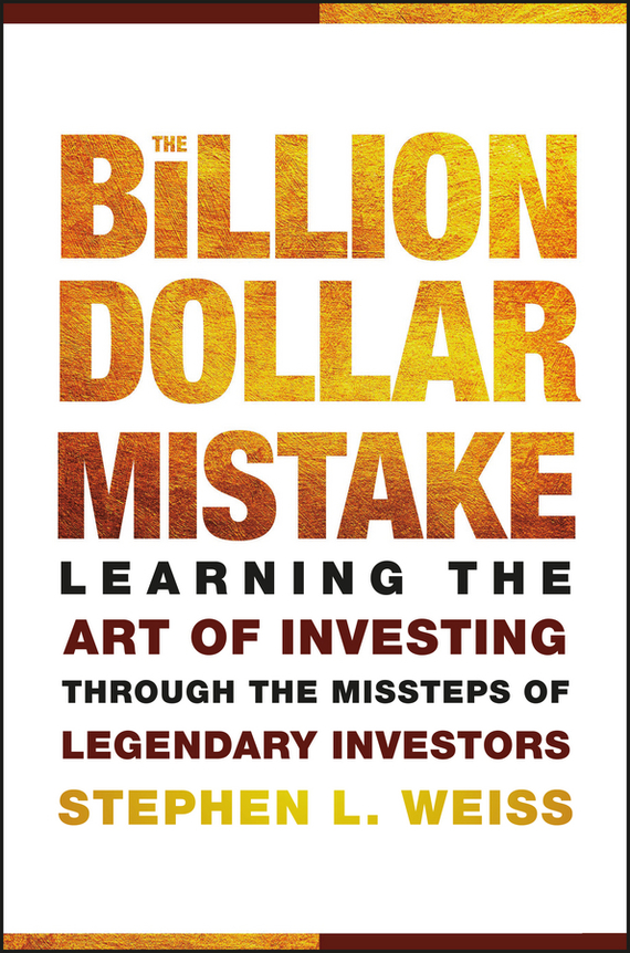 Stephen Weiss L. The Billion Dollar Mistake. Learning the Art of Investing Through the Missteps of Legendary Investors alan weiss million dollar consulting proposals how to write a proposal that s accepted every time