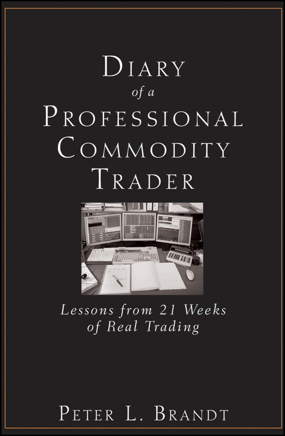 Peter Brandt L. Diary of a Professional Commodity Trader. Lessons from 21 Weeks of Real Trading peter nash effective product control controlling for trading desks