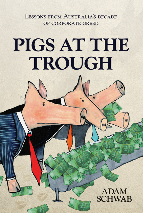 Adam  Schwab Pigs at the Trough. Lessons from Australia's Decade of Corporate Greed adam schwab pigs at the trough lessons from australia s decade of corporate greed