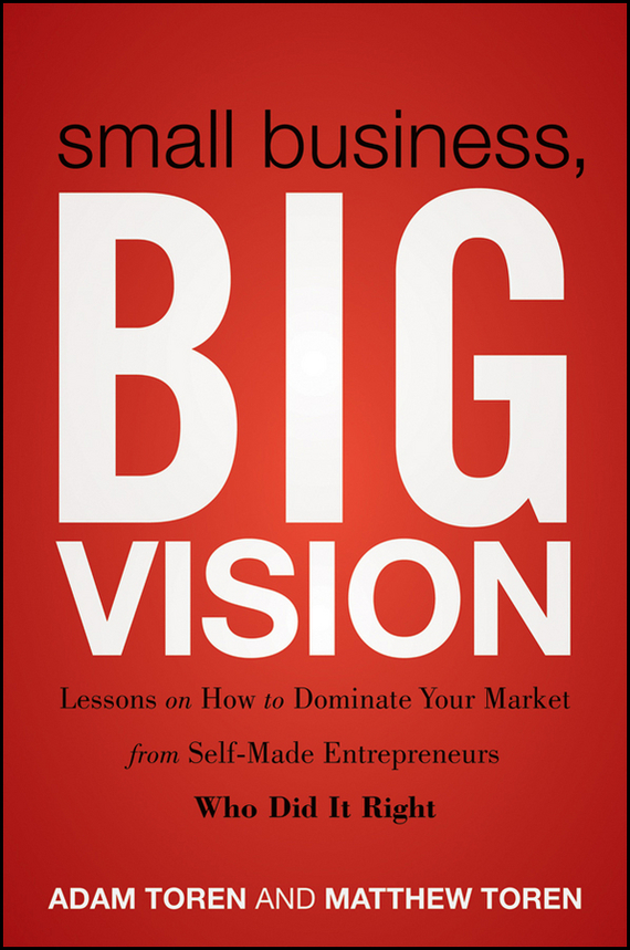 Adam Toren Small Business, Big Vision. Lessons on How to Dominate Your Market from Self-Made Entrepreneurs Who Did it Right ISBN: 9781118098608 dave hitz how to castrate a bull unexpected lessons on risk growth and success in business