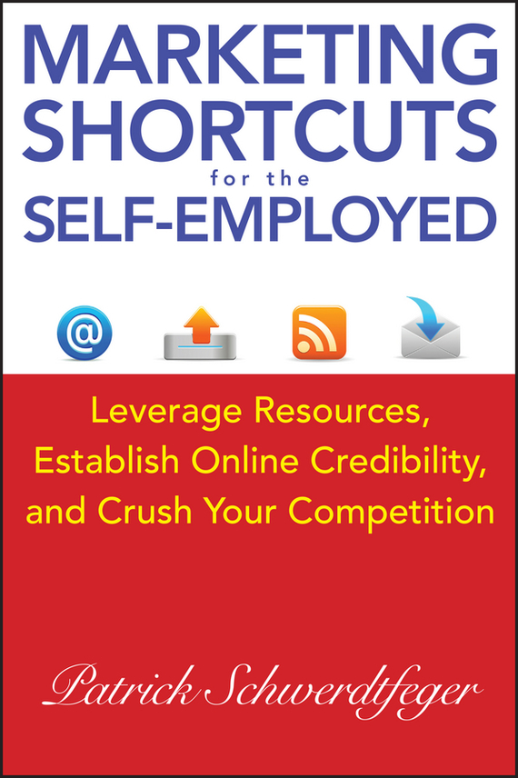 Patrick  Schwerdtfeger Marketing Shortcuts for the Self-Employed. Leverage Resources, Establish Online Credibility and Crush Your Competition