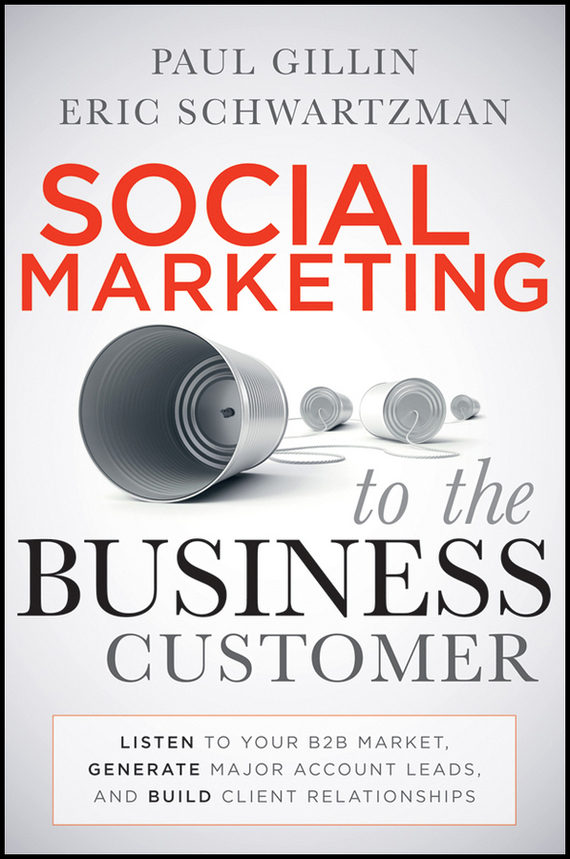 Paul  Gillin Social Marketing to the Business Customer. Listen to Your B2B Market, Generate Major Account Leads, and Build Client Relationships bob negen marketing your retail store in the internet age