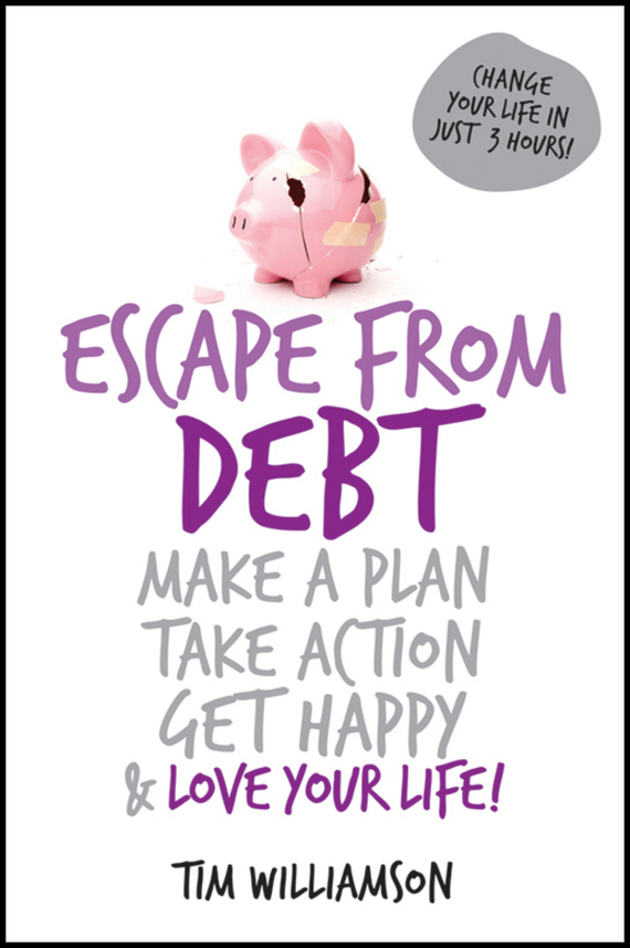 Tim  Williamson Escape From Debt. Make a Plan, Take Action, Get Happy and Love Your Life patrick w jordan how to make brilliant stuff that people love and make big money out of it