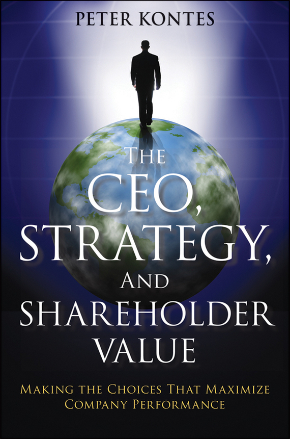 Peter Kontes The CEO, Strategy, and Shareholder Value. Making the Choices That Maximize Company Performance juan stegmann pablo strategic value management stock value creation and the management of the firm