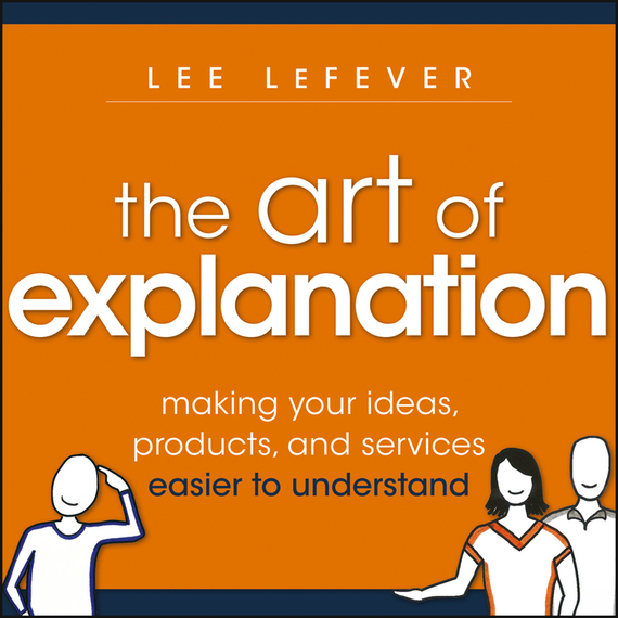 Lee  LeFever The Art of Explanation. Making your Ideas, Products, and Services Easier to Understand н з емельянова simulation modeling and fuzzy logic in real time decision making of airport services