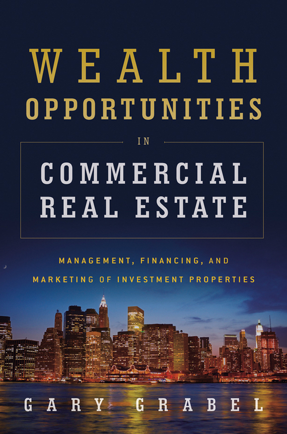Gary Grabel Wealth Opportunities in Commercial Real Estate. Management, Financing and Marketing of Investment Properties gary grabel wealth opportunities in commercial real estate management financing and marketing of investment properties