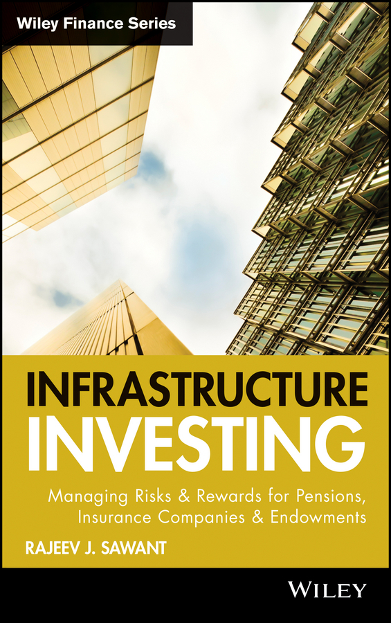 Rajeev Sawant J. Infrastructure Investing. Managing Risks & Rewards for Pensions, Insurance Companies & Endowments barbara weber infrastructure as an asset class investment strategies project finance and ppp