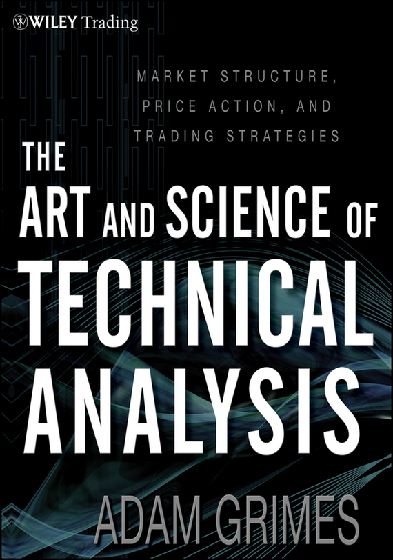 Adam Grimes The Art and Science of Technical Analysis. Market Structure, Price Action and Trading Strategies цена