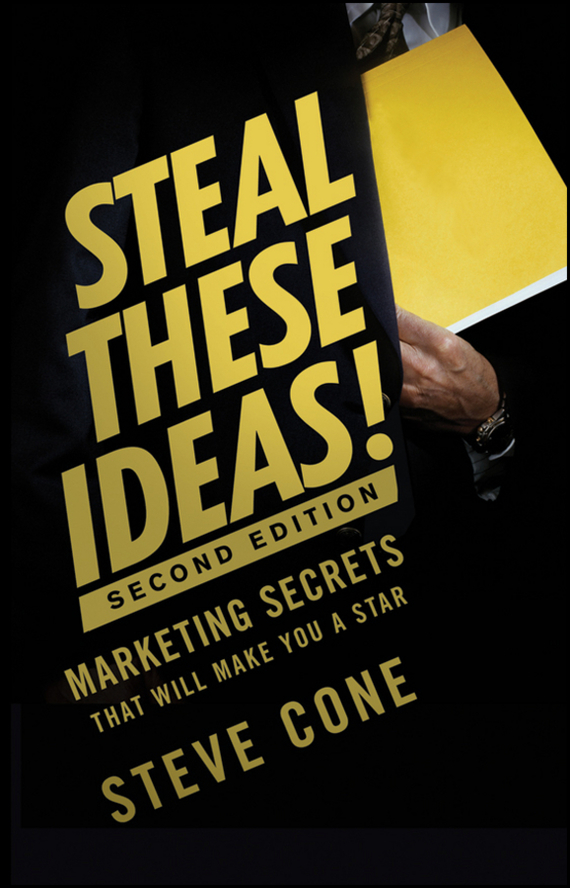 Steve Cone Steal These Ideas!. Marketing Secrets That Will Make You a Star