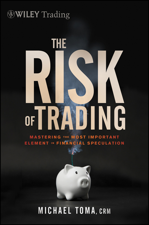Michael Toma The Risk of Trading. Mastering the Most Important Element in Financial Speculation, цена и фото