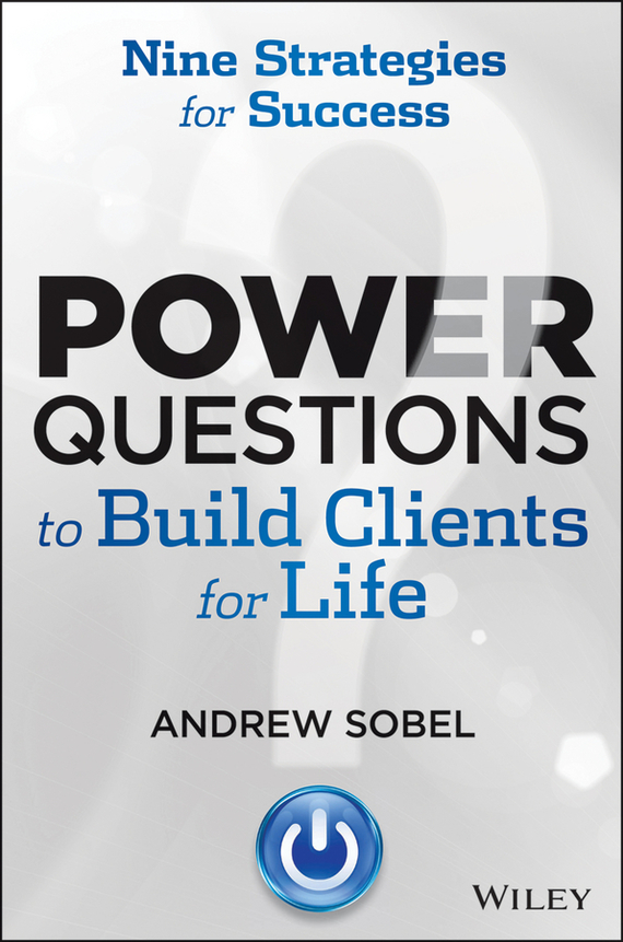 Andrew Sobel Power Questions to Build Clients for Life. Nine Strategies for Success joseph luciani j the power of self coaching the five essential steps to creating the life you want