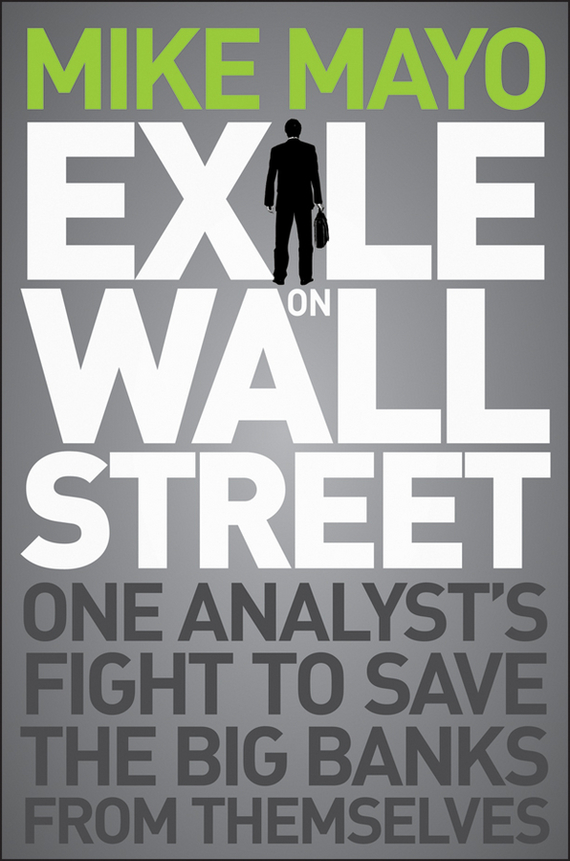 Mike Mayo Exile on Wall Street. One Analyst's Fight to Save the Big Banks from Themselves