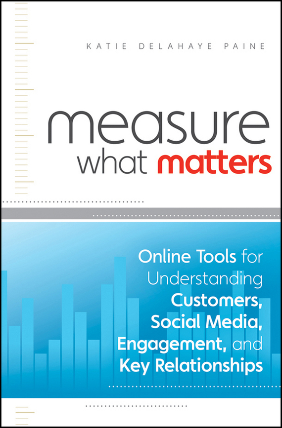 Katie Paine Delahaye Measure What Matters. Online Tools For Understanding Customers, Social Media, Engagement, and Key Relationships