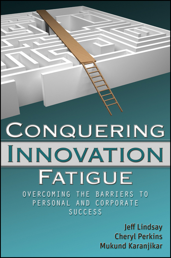 Mukund Karanjikar Conquering Innovation Fatigue. Overcoming the Barriers to Personal and Corporate Success