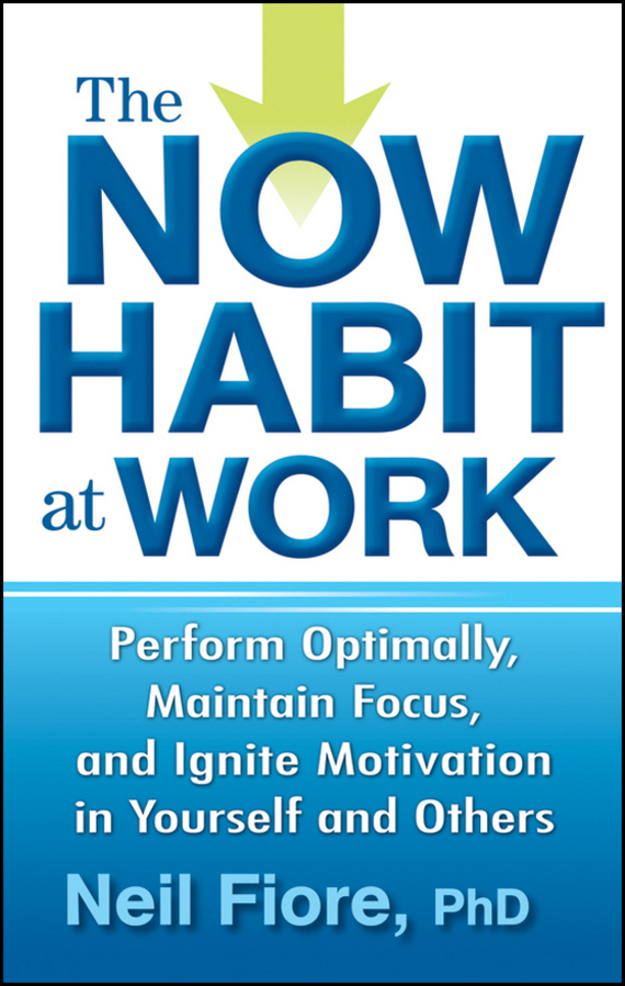 Neil PhD Fiore The Now Habit at Work. Perform Optimally, Maintain Focus, and Ignite Motivation in Yourself and Others mick johnson motivation is at