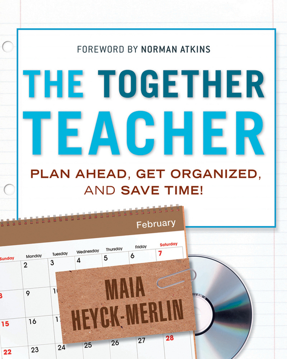 Maia Heyck-Merlin The Together Teacher. Plan Ahead, Get Organized, and Save Time!