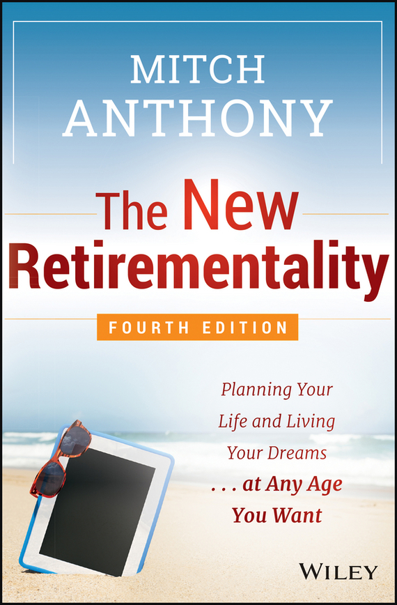 Mitch Anthony The New Retirementality. Planning Your Life and Living Your Dreams...at Any Age You Want the new rules of retirement