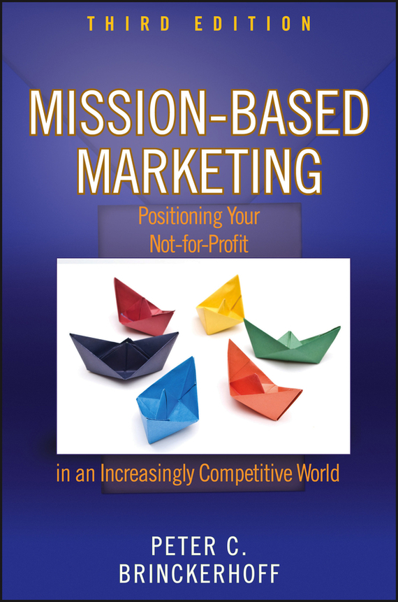 Peter Brinckerhoff C. Mission-Based Marketing. Positioning Your Not-for-Profit in an Increasingly Competitive World marc lane j the mission driven venture business solutions to the world s most vexing social problems