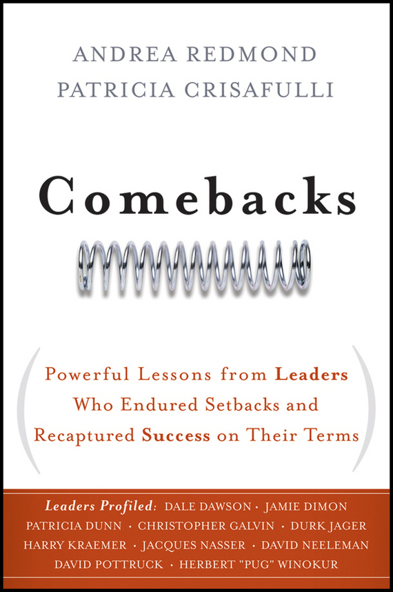 Patricia Crisafulli Comebacks. Powerful Lessons from Leaders Who Endured Setbacks and Recaptured Success on Their Terms ISBN: 9780470619865