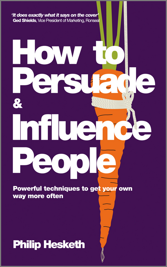 Philip Hesketh How to Persuade and Influence People, Completely revised and updated edition of Life's a Game So Fix the Odds. Powerful Techniques to Get Your Own Way More Often