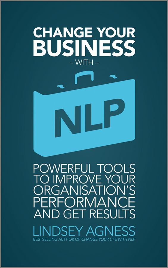 Lindsey Agness Change Your Business with NLP. Powerful tools to improve your organisation's performance and get results mastering leadership an integrated framework for breakthrough performance and extraordinary business results