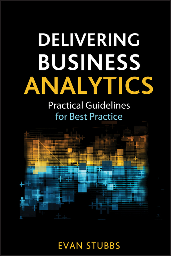 Evan  Stubbs Delivering Business Analytics. Practical Guidelines for Best Practice tony boobier analytics for insurance the real business of big data