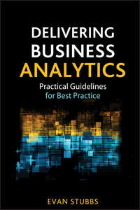 Evan  Stubbs - Delivering Business Analytics. Practical Guidelines for Best Practice