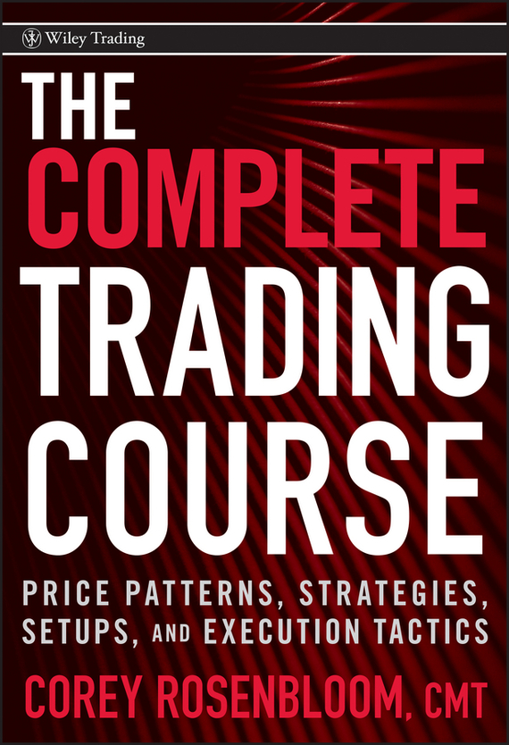 Corey  Rosenbloom The Complete Trading Course. Price Patterns, Strategies, Setups, and Execution Tactics mark helweg dynamic trading indicators winning with value charts and price action profile