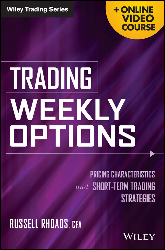 Russell  Rhoads Trading Weekly Options. Pricing Characteristics and Short-Term Trading Strategies peter nash effective product control controlling for trading desks