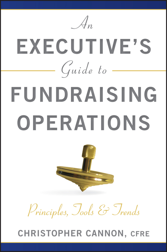 Christopher Cannon M. An Executive's Guide to Fundraising Operations. Principles, Tools and Trends
