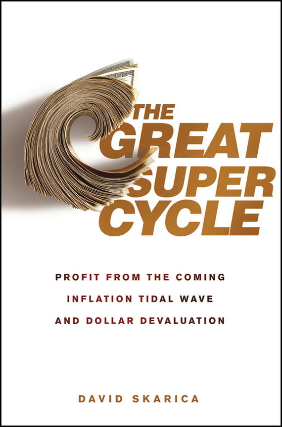 David Skarica The Great Super Cycle. Profit from the Coming Inflation Tidal Wave and Dollar Devaluation
