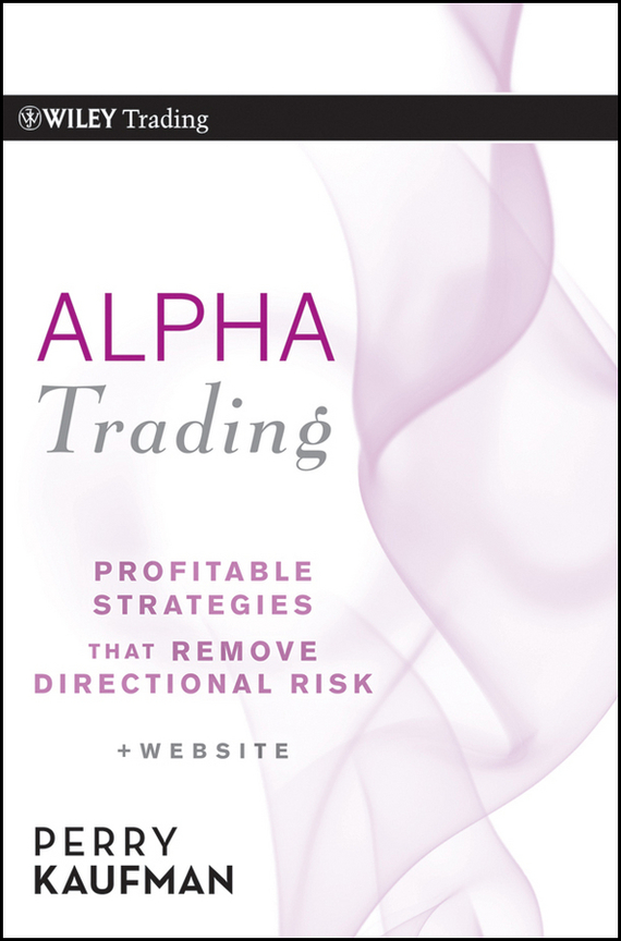 Perry Kaufman J. Alpha Trading. Profitable Strategies That Remove Directional Risk davis edwards risk management in trading techniques to drive profitability of hedge funds and trading desks