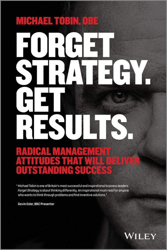 Michael Tobin Forget Strategy. Get Results. Radical Management Attitudes That Will Deliver Outstanding Success global and transnational business strategy and management page 2