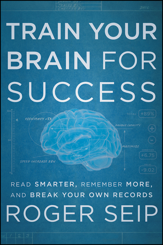 Roger Seip Train Your Brain For Success. Read Smarter, Remember More, and Break Your Own Records ISBN: 9781118333389 brain food how to eat smart and sharpen your mind