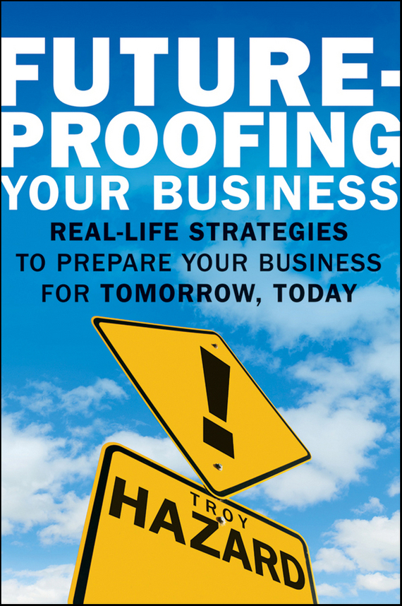 Troy Hazard Future-Proofing Your Business. Real Life Strategies to Prepare Your Business for Tomorrow, Today boden business of talk