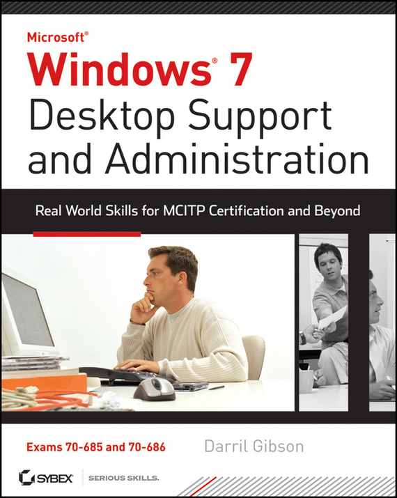 Darril Gibson Windows 7 Desktop Support and Administration. Real World Skills for MCITP Certification and Beyond (Exams 70-685 and 70-686) administrator