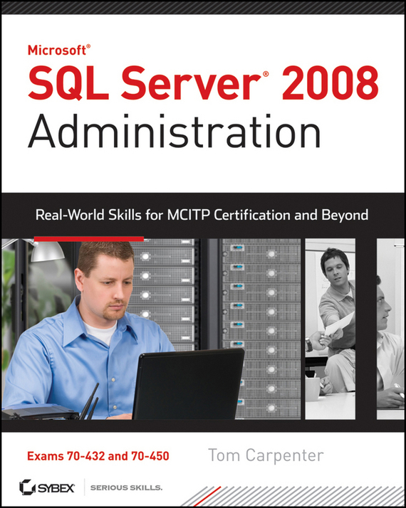 Tom Carpenter SQL Server 2008 Administration. Real-World Skills for MCITP Certification and Beyond (Exams 70-432 and 70-450) darril gibson microsoft sql server 2008 all in one desk reference for dummies