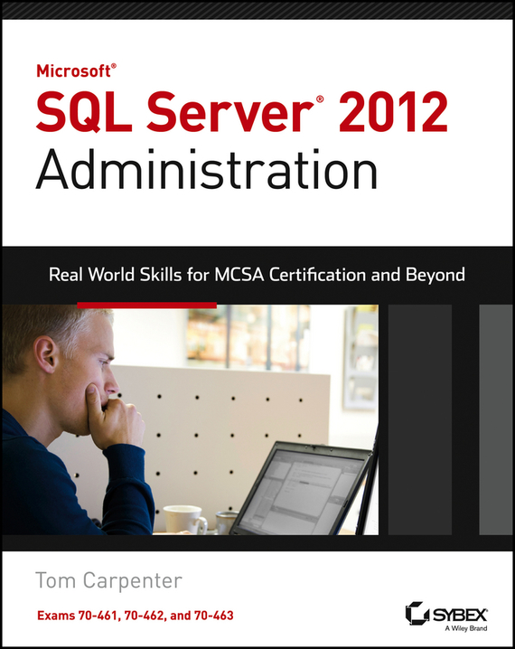 Tom Carpenter Microsoft SQL Server 2012 Administration. Real-World Skills for MCSA Certification and Beyond (Exams 70-461, 70-462, and 70-463) mcsa mcse mcdba self–pased training kit – microsoft sql server 2000 system administration exam 70–228 2e