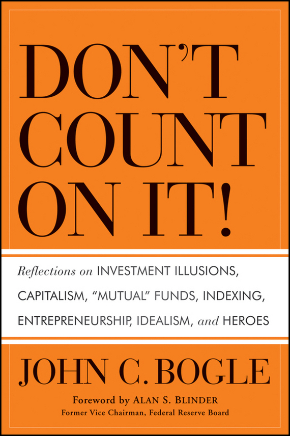 Alan S. Blinder Don't Count on It!. Reflections on Investment Illusions, Capitalism, Mutual Funds, Indexing, Entrepreneurship, Idealism, and Heroes ISBN: 9780470949009 mutual fund industry growth and future prospects