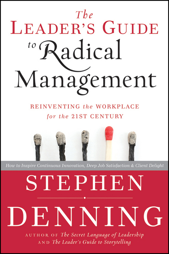 Stephen Denning The Leader's Guide to Radical Management. Reinventing the Workplace for the 21st Century stephen denning the leader s guide to radical management reinventing the workplace for the 21st century